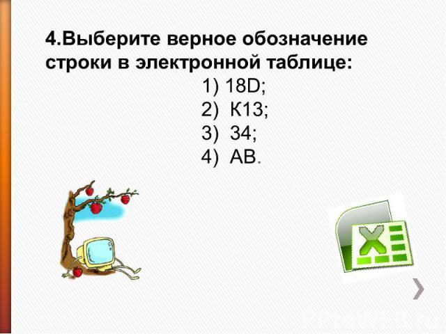 4.Выберите верное обозначение строки в электронной таблице: 1) 18D;2) К13;3) 34;4) АВ.