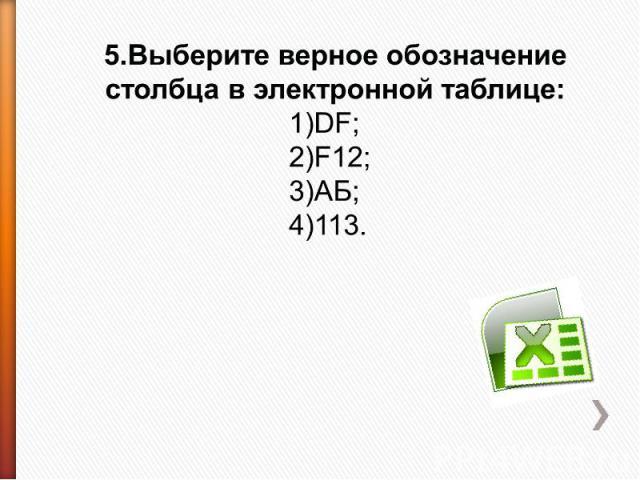 5.Выберите верное обозначение столбца в электронной таблице: 1)DF;2)F12;3)АБ;4)113.