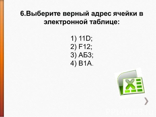 6.Выберите верный адрес ячейки в электронной таблице: 1) 11D;2) F12;3) АБ3;4) В1А.