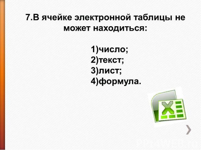 7.В ячейке электронной таблицы не может находиться: 1)число;2)текст;3)лист;4)формула.