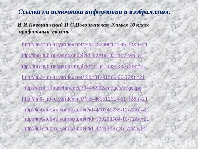 Ссылки на источники информации и изображения: И.И.Новошинский Н.С.Новошинская Химия 10 класс профильный уровень http://im7-tub-ru.yandex.net/i?id=152996174-45-72&n=21 http://im5-tub-ru.yandex.net/i?id=92218102-28-72&n=21 http://im7-tub-ru.yandex.net…