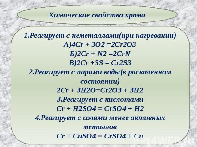 1.Реагирует с неметаллами(при нагревании)А)4Cr + 3O2 =2Cr2O3Б)2Cr + N2 =2CrNВ)2Cr +3S = Cr2S32.Реагирует с парами воды(в раскаленном состоянии)2Cr + 3H2O=Cr2O3 + 3H23.Реагирует с кислотамиCr + H2SO4 = CrSO4 + H24.Реагирует с солями менее активных ме…