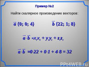 Найти скалярное произведение векторов: a {0; 0; 4} b {22; 1; 8} x1x2 + y1y2 + z1