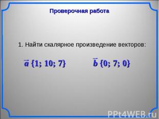 Проверочная работа 1. Найти скалярное произведение векторов: a {1; 10; 7} b {0;