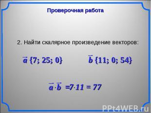Проверочная работа 2. Найти скалярное произведение векторов: a {7; 25; 0} b {11;