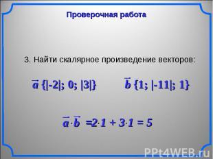 Проверочная работа3. Найти скалярное произведение векторов: a {|-2|; 0; |3|} b {