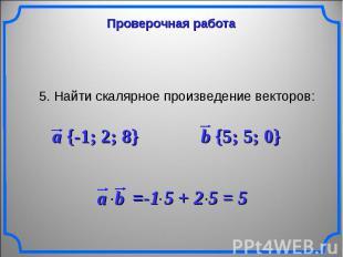 Проверочная работа 5. Найти скалярное произведение векторов: a {-1; 2; 8} b {5;