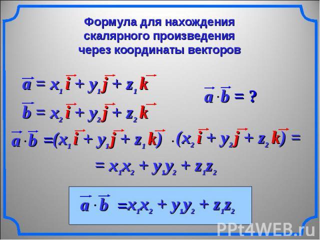 Формула для нахождения скалярного произведениячерез координаты векторов a = x1 i + y1 j + z1 k b = x2 i + y2 j + z2 k (x1 i + y1 j + z1 k) (x2 i + y2 j + z2 k) = = x1x2 + y1y2 + z1z2 x1x2 + y1y2 + z1z2