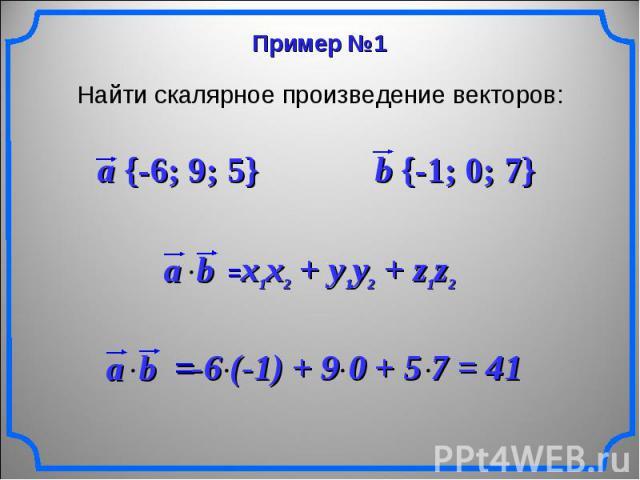 Найти скалярное произведение векторов: a {-6; 9; 5} b {-1; 0; 7} x1x2 + y1y2 + z1z2 -6 (-1) + 9 0 + 5 7 = 41