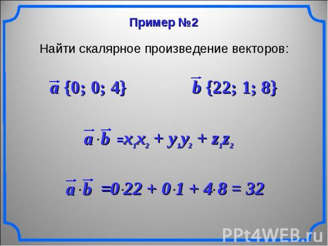 Найти скалярное произведение векторов: a {0; 0; 4} b {22; 1; 8} x1x2 + y1y2 + z1z2
