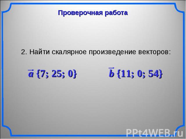 Проверочная работа 2. Найти скалярное произведение векторов: a {7; 25; 0} b {11; 0; 54}