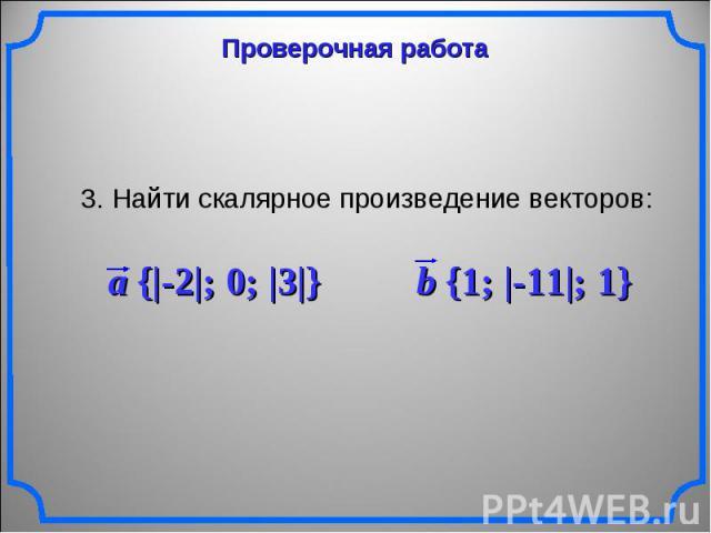 3. Найти скалярное произведение векторов: a {|-2|; 0; |3|} b {1; |-11|; 1}