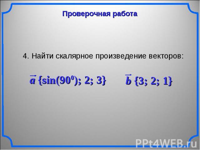 Проверочная работа 4. Найти скалярное произведение векторов: a {sin(900); 2; 3} b {3; 2; 1}