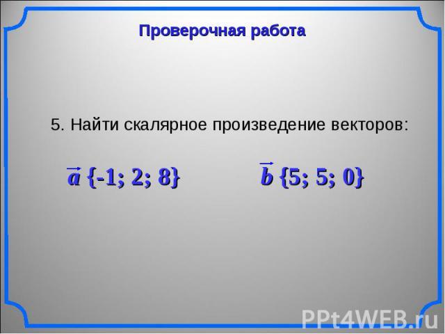 Проверочная работа 5. Найти скалярное произведение векторов: a {-1; 2; 8} b {5; 5; 0}