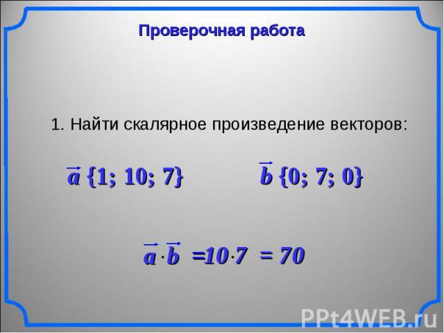 Проверочная работа 1. Найти скалярное произведение векторов: a {1; 10; 7} b {0; 7; 0} 10 7 = 70