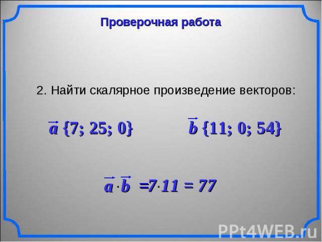 Проверочная работа 2. Найти скалярное произведение векторов: a {7; 25; 0} b {11; 0; 54} 7 11 = 77