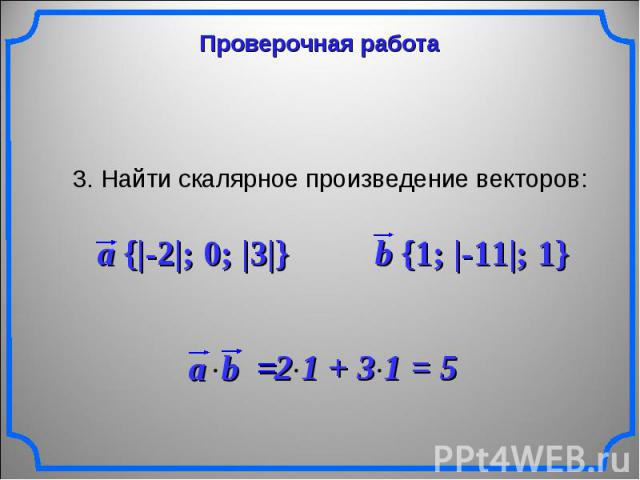 Проверочная работа3. Найти скалярное произведение векторов: a {|-2|; 0; |3|} b {1; |-11|; 1} 2 1 + 3 1 = 5