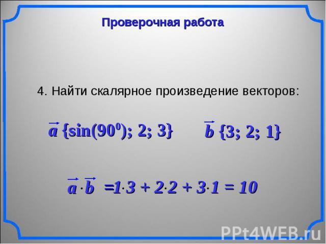 Проверочная работа 4. Найти скалярное произведение векторов: a {sin(900); 2; 3} b {3; 2; 1} 1 3 + 2 2 + 3 1 = 10