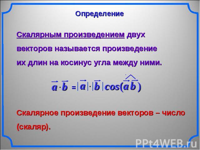 Определение Скалярным произведением двух векторов называется произведениеих длин на косинус угла между ними. Скалярное произведение векторов – число (скаляр).