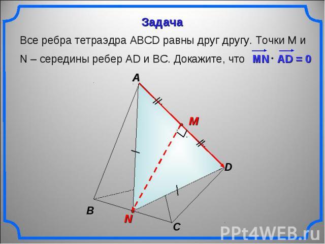 Все ребра тетраэдра АВСD равны друг другу. Точки М и N – середины ребер АD и ВС. Докажите, что