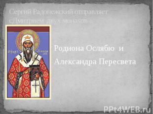 Сергий Радонежский отправляетсДмитрием двух монахов Родиона Ослябю и Александра