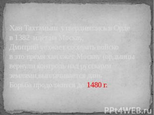 Хан Тахтамыш утвердившись в Орде в 1382 идёт на Москву,Дмитрий уезжает собирать