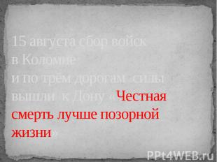 15 августа сбор войск в Коломнеи по трём дорогам силы вышли к Дону «Честная смер