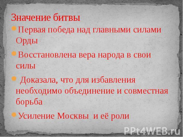 Первая победа над главными силами ОрдыВосстановлена вера народа в свои силы Доказала, что для избавления необходимо объединение и совместная борьбаУсиление Москвы и её роли