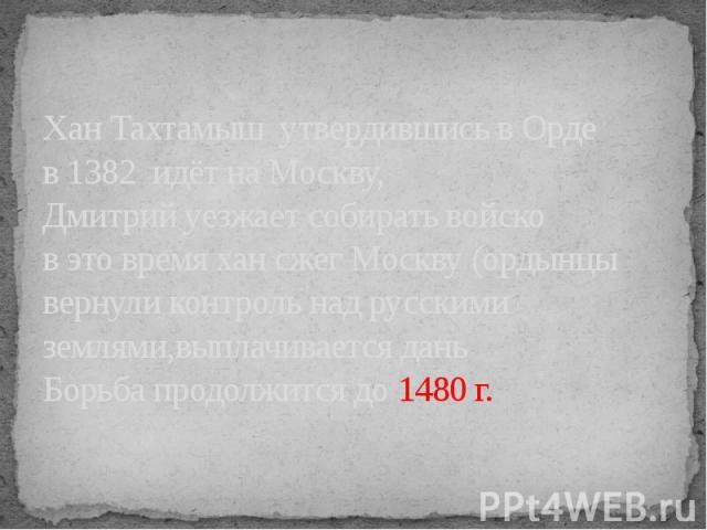 Хан Тахтамыш утвердившись в Орде в 1382 идёт на Москву,Дмитрий уезжает собирать войсков это время хан сжег Москву (ордынцы вернули контроль над русскими землями,выплачивается дань Борьба продолжится до 1480 г.
