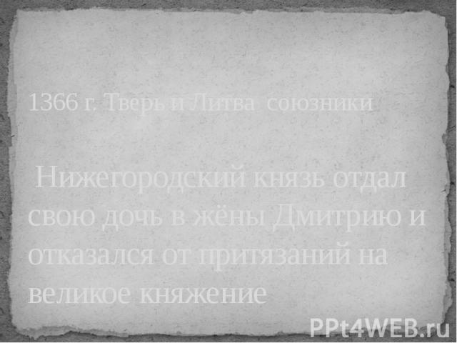1366 г. Тверь и Литва союзники Нижегородский князь отдал свою дочь в жёны Дмитрию и отказался от притязаний на великое княжение