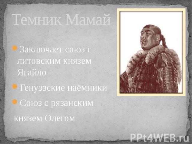 Темник Мамай Заключает союз с литовским князем ЯгайлоГенуэзские наёмникиСоюз с рязанским князем Олегом