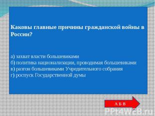 Каковы главные причины гражданской войны в России?а) захват власти большевикамиб