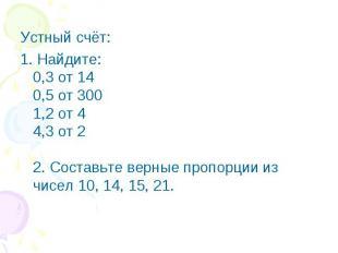Устный счёт:1. Найдите:0,3 от 140,5 от 3001,2 от 44,3 от 22. Составьте верные пр
