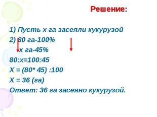1) Пусть х га засеяли кукурузой2) 80 га-100% х га-45%80:х=100:45Х = (80* 45) :10