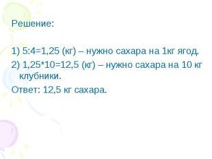 Решение:1) 5:4=1,25 (кг) – нужно сахара на 1кг ягод.2) 1,25*10=12,5 (кг) – нужно