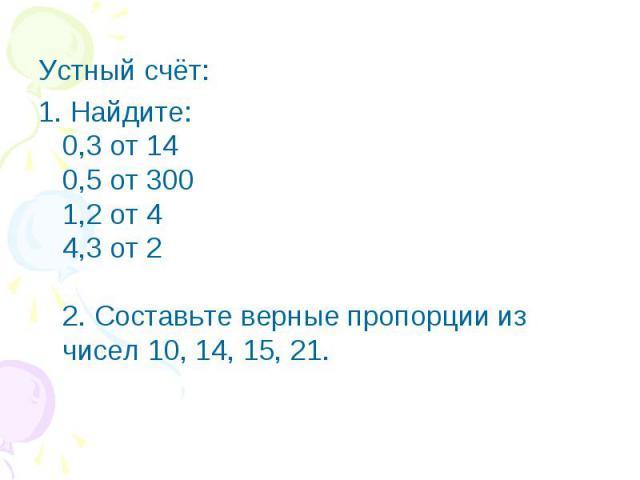 Устный счёт:1. Найдите:0,3 от 140,5 от 3001,2 от 44,3 от 22. Составьте верные пропорции из чисел 10, 14, 15, 21.