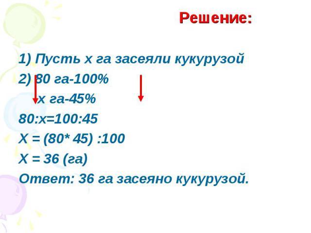1) Пусть х га засеяли кукурузой2) 80 га-100% х га-45%80:х=100:45Х = (80* 45) :100Х = 36 (га)Ответ: 36 га засеяно кукурузой.