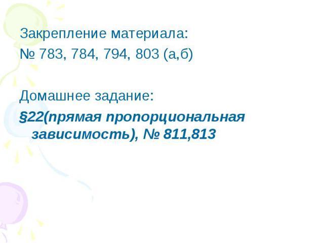 Закрепление материала:№ 783, 784, 794, 803 (а,б)Домашнее задание:§22(прямая пропорциональная зависимость), № 811,813