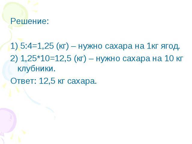 Решение:1) 5:4=1,25 (кг) – нужно сахара на 1кг ягод.2) 1,25*10=12,5 (кг) – нужно сахара на 10 кг клубники.Ответ: 12,5 кг сахара.