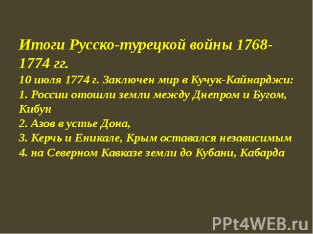 Итоги Русско-турецкой войны 1768-1774 гг.10 июля 1774 г. Заключен мир в Кучук-Кайнарджи:1. России отошли земли между Днепром и Бугом, Кибун2. Азов в устье Дона, 3. Керчь и Еникале, Крым оставался независимым4. на Северном Кавказе земли до Кубани, Кабарда