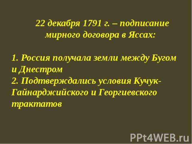 22 декабря 1791 г. – подписание мирного договора в Яссах:1. Россия получала земли между Бугом и Днестром2. Подтверждались условия Кучук-Гайнарджийского и Георгиевского трактатов