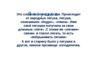 Это слово-исконно русское. Происходит от народных лягуха, лягуша, означавших «бе