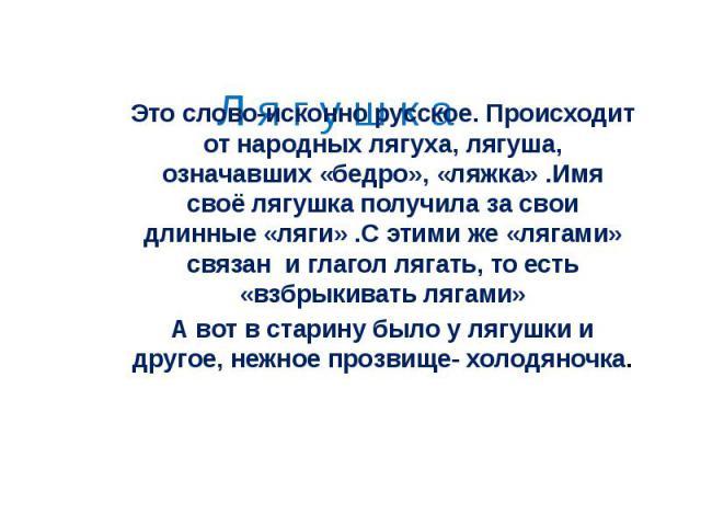 Это слово-исконно русское. Происходит от народных лягуха, лягуша, означавших «бедро», «ляжка» .Имя своё лягушка получила за свои длинные «ляги» .С этими же «лягами» связан и глагол лягать, то есть «взбрыкивать лягами»А вот в старину было у лягушки и…