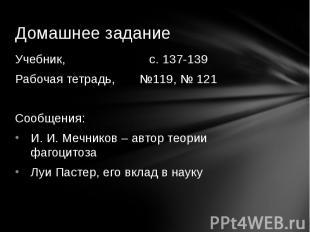 Учебник, с. 137-139Рабочая тетрадь, №119, № 121Сообщения:И. И. Мечников – автор