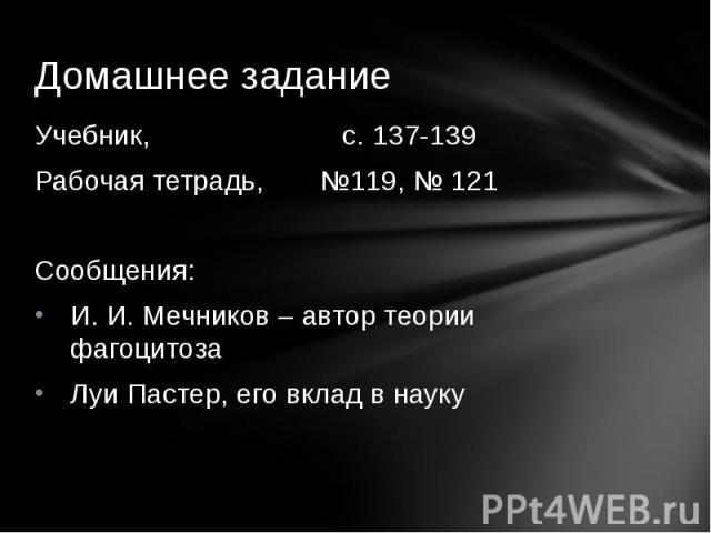 Учебник, с. 137-139Рабочая тетрадь, №119, № 121Сообщения:И. И. Мечников – автор теории фагоцитозаЛуи Пастер, его вклад в науку