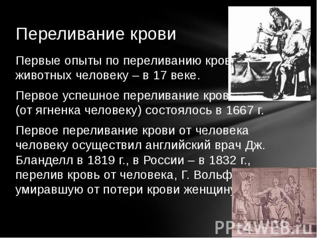 Первые опыты по переливанию крови животных человеку – в 17 веке.Первое успешное переливание крови (от ягненка человеку) состоялось в 1667 г.Первое переливание крови от человека человеку осуществил английский врач Дж. Бланделл в 1819 г., в России – в…