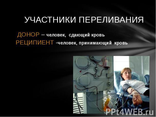 УЧАСТНИКИ ПЕРЕЛИВАНИЯ ДОНОР – человек, сдающий кровьРЕЦИПИЕНТ -человек, принимающий кровь