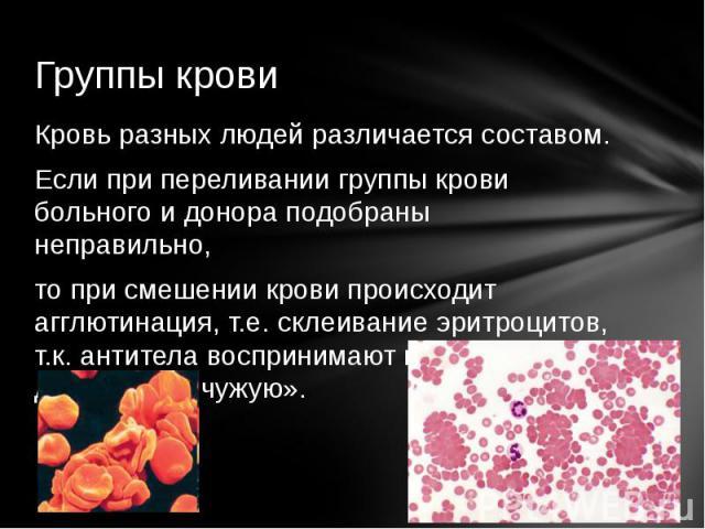 Кровь разных людей различается составом.Если при переливании группы крови больного и донора подобраны неправильно, то при смешении крови происходит агглютинация, т.е. склеивание эритроцитов, т.к. антитела воспринимают кровь донора как «чужую».