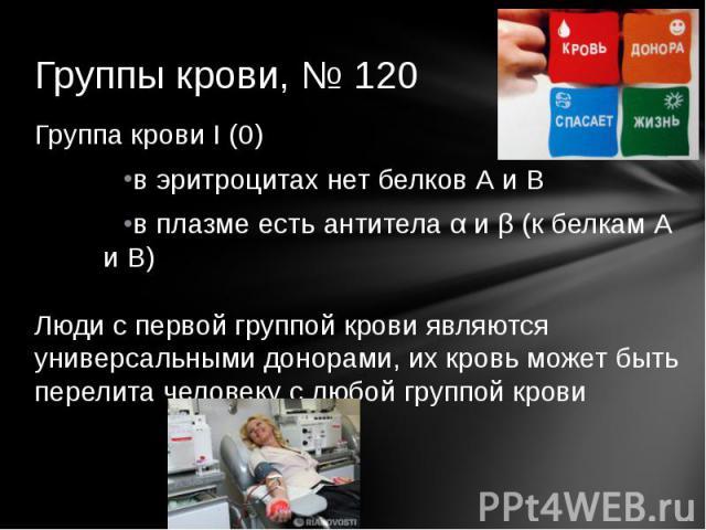 Группы крови, № 120 Группа крови I (0)в эритроцитах нет белков А и Вв плазме есть антитела α и β (к белкам А и В)Люди с первой группой крови являются универсальными донорами, их кровь может быть перелита человеку с любой группой крови