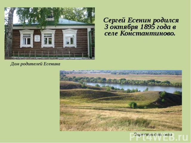 Сергей Есенин родился 3 октября 1895 года в селе Константиново.